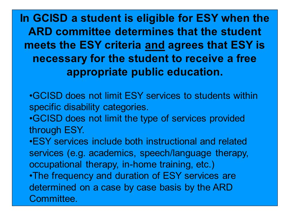 In GCISD a student is eligible for ESY when the ARD committee determines that the student meets the ESY criteria and agrees that ESY is necessary for