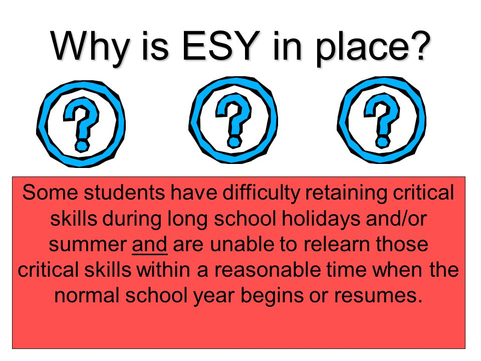 Why is ESY in place? 80% MayJan. Aug. 50% Oct. 70% Loss of skill Progress It is taking longer than 6-8 weeks (or 1 grading period) to relearn the skil