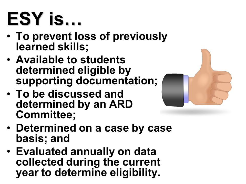 ESY is… To prevent loss of previously learned skills; Available to students determined eligible by supporting documentation; To be discussed and determined by an ARD Committee; Determined on a case by case basis; and Evaluated annually on data collected during the current year to determine eligibility.