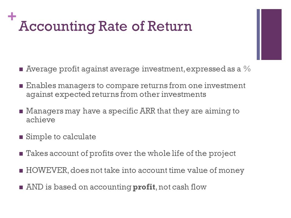 + Accounting Rate of Return Average profit against average investment, expressed as a % Enables managers to compare returns from one investment agains
