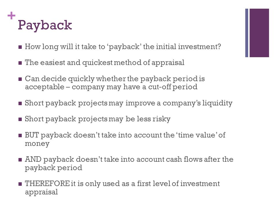 + Payback How long will it take to payback the initial investment? The easiest and quickest method of appraisal Can decide quickly whether the payback