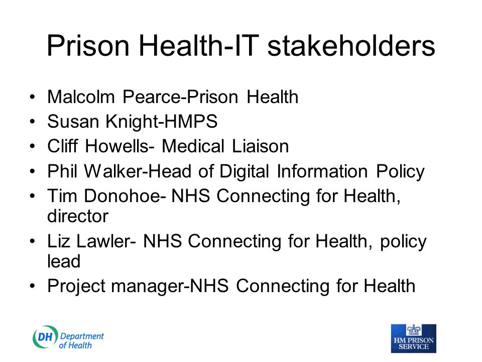 Current position The Department of Health, HM Prison Service and NHS Connecting for Health have developed a joint work programme to deliver a first class information system for all healthcare professionals working within the prison service.