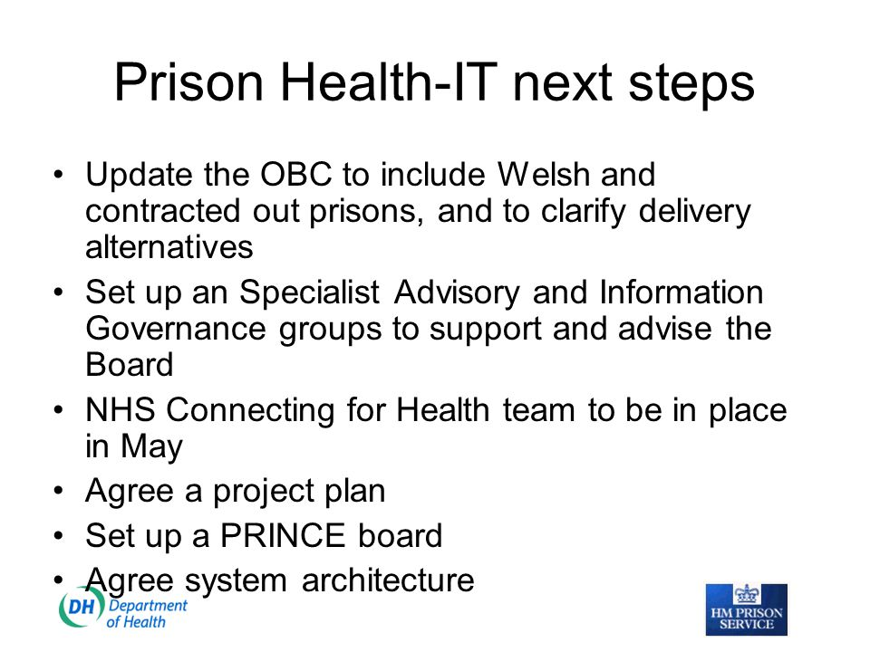 Prison Health-where are we now Prison health IT is part of NHS Connecting for Health, funding has been agreed An agreed strategic statement has been circulated to both prisons and PCTs NHSnet issues resolved now prison health is an agreed part of the NHS Authorised Service Recipient to use the NHS Care Record Service An agreed OBC Completed training needs assessment