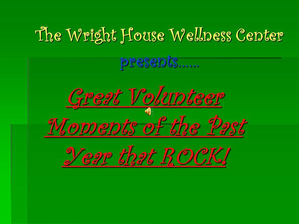 The Wright House Wellness Center presents…… Great Volunteer Moments of the Past Year that ROCK!