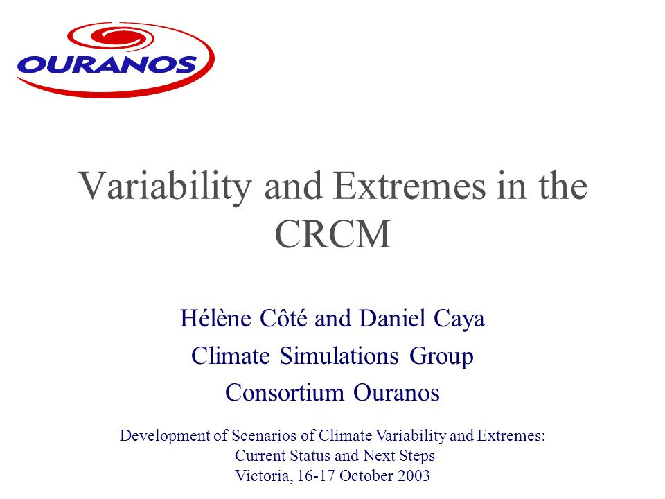 Hélène Côté and Daniel Caya Climate Simulations Group Consortium Ouranos Variability and Extremes in the CRCM Development of Scenarios of Climate Variability and Extremes: Current Status and Next Steps Victoria, 16-17 October 2003