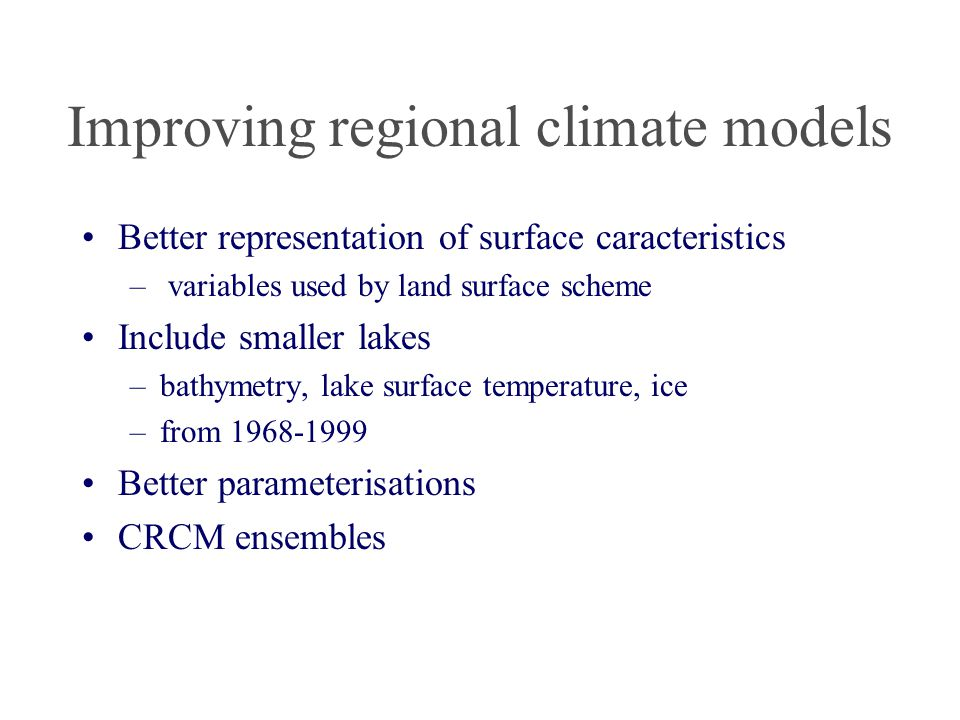 Improving regional climate models Better representation of surface caracteristics – variables used by land surface scheme Include smaller lakes –bathymetry, lake surface temperature, ice –from 1968-1999 Better parameterisations CRCM ensembles