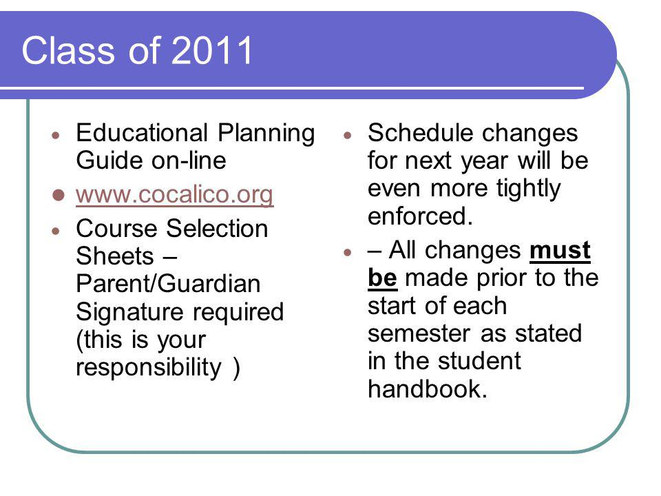Class of 2011 Educational Planning Guide on-line www.cocalico.org Course Selection Sheets – Parent/Guardian Signature required (this is your responsibility ) Schedule changes for next year will be even more tightly enforced.