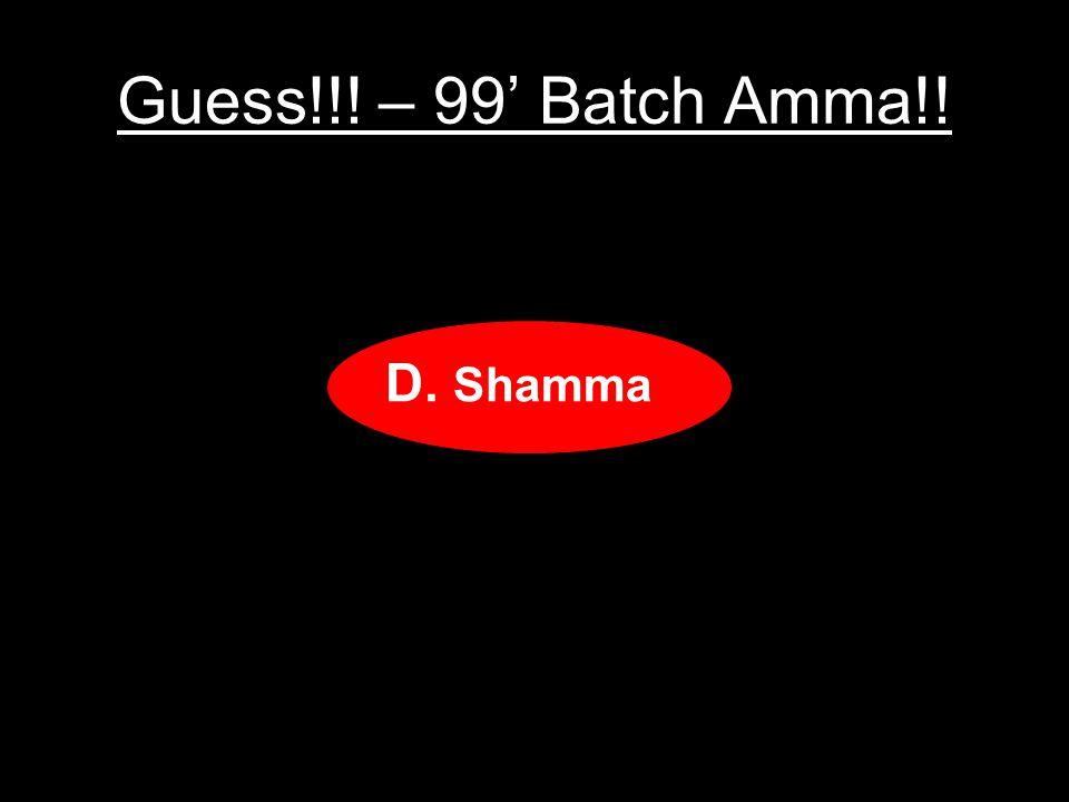 Guess!!! – 99 Batch Amma!! A.Gamma B.Vomma C.Mamma D.Shamma