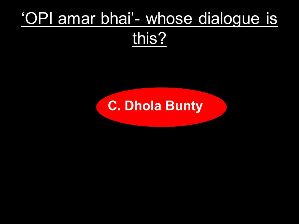 OPI amar bhai- whose dialogue is this A.Funty Monty B.Humpty Dumpty C.Dhola Bunty D.Bunty Bubbly
