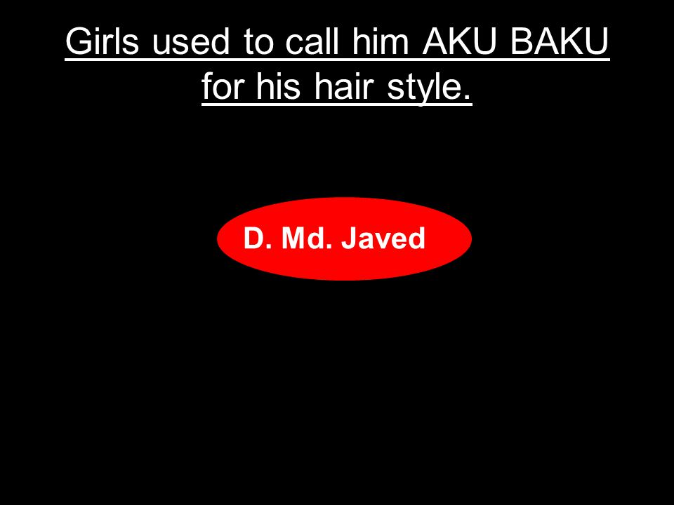 Girls used to call him AKU BAKU for his hair style.