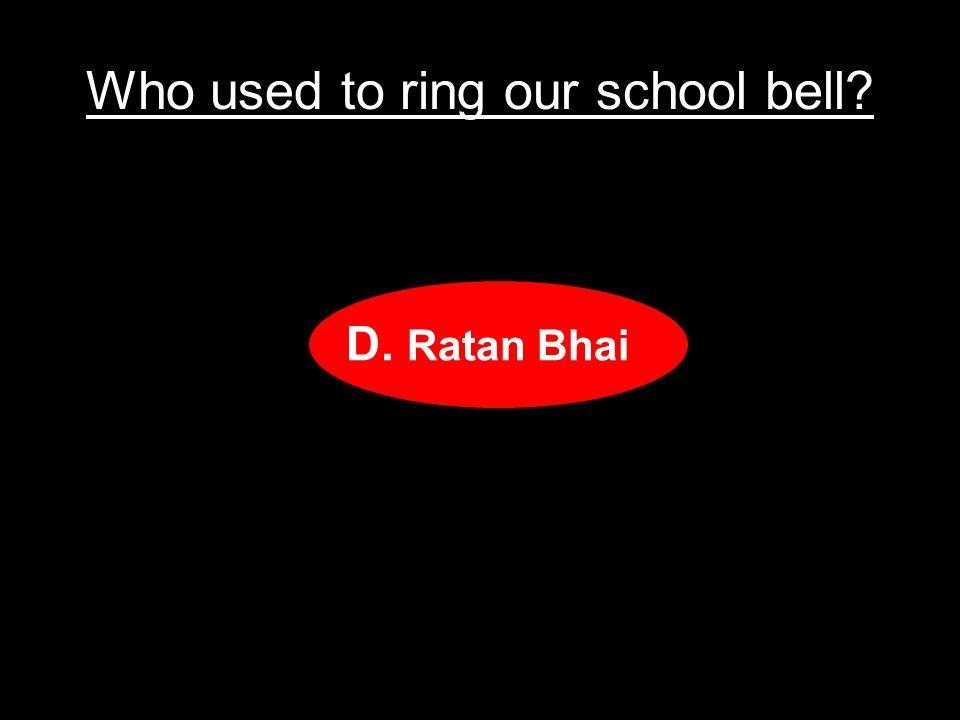 Who used to ring our school bell? A.Shah Alam bhai B.Gopal bhai C.Rustam bhai D.Ratan Bhai