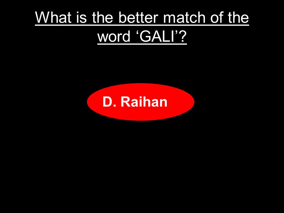 What is the better match of the word GALI A.Slang B.Bad comment C.Bad behavior D.Raihan