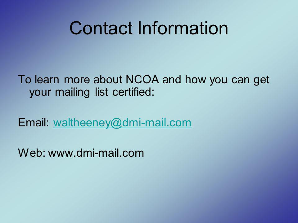 To learn more about NCOA and how you can get your mailing list certified: Email: waltheeney@dmi-mail.comwaltheeney@dmi-mail.com Web: www.dmi-mail.com Contact Information