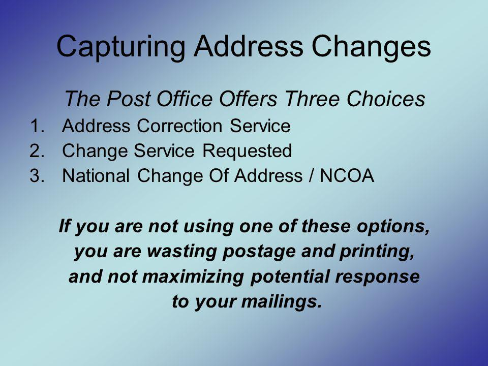 Capturing Address Changes The Post Office Offers Three Choices 1.Address Correction Service 2.Change Service Requested 3.National Change Of Address / NCOA If you are not using one of these options, you are wasting postage and printing, and not maximizing potential response to your mailings.