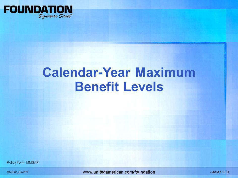 MMGAP_GA-PPT UAI0567 R0108 www.unitedamerican.com/foundation Calendar-Year Maximum Benefit Levels Policy Form: MMGAP