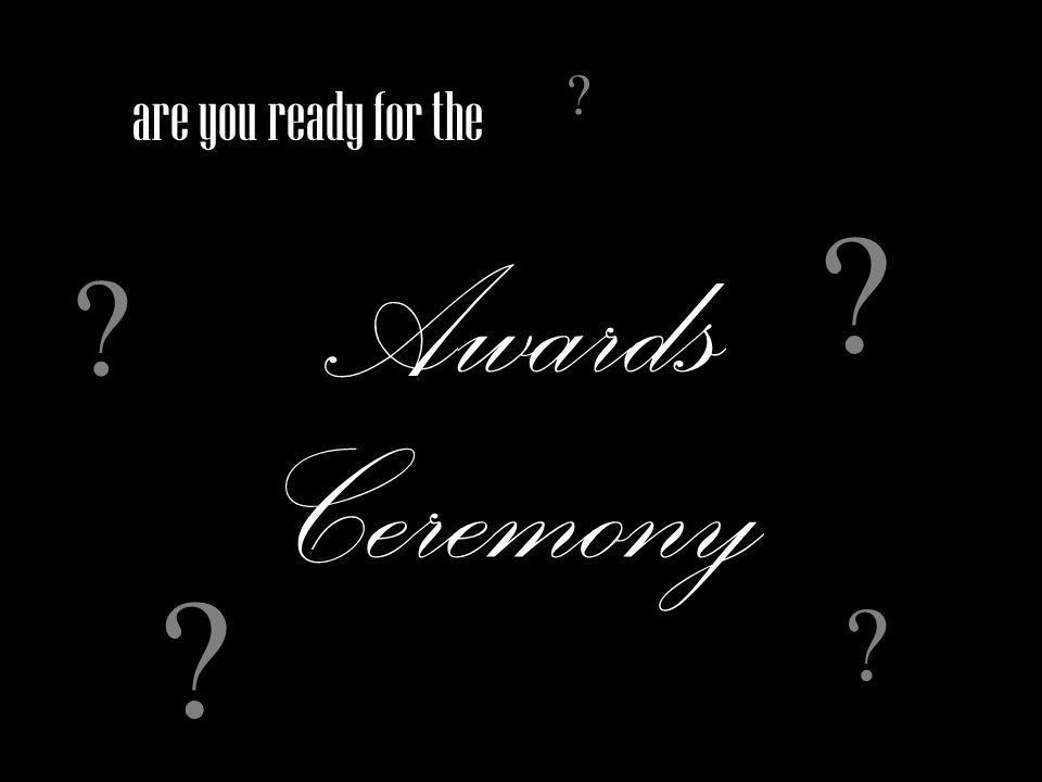 are you ready for the Awards Ceremony ? ? ? ? ?