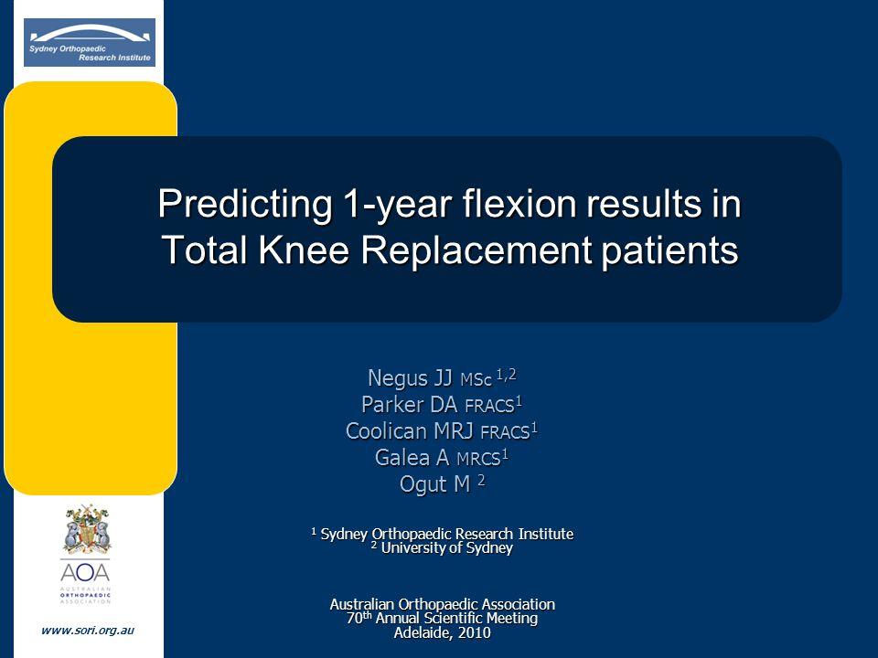 www.sori.org.au Predicting 1-year flexion results in Total Knee Replacement patients Negus JJ MSc 1,2 Parker DA FRACS 1 Coolican MRJ FRACS 1 Galea A M