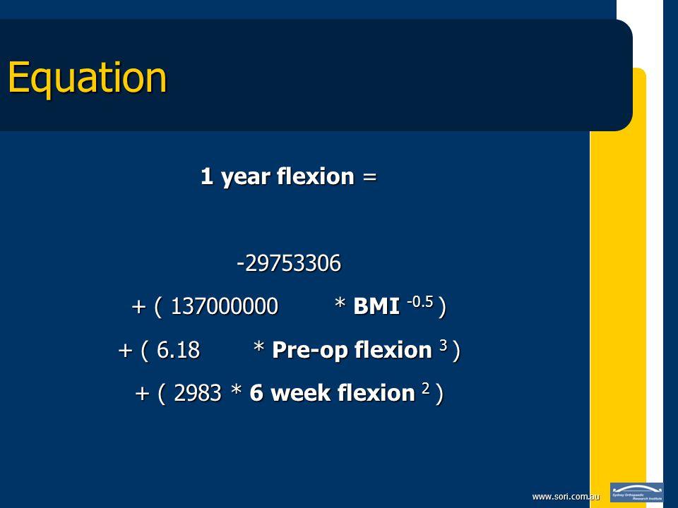 www.sori.com.au Equation 1 year flexion = -29753306 + ( 137000000 * BMI -0.5 ) + ( 6.18 * Pre-op flexion 3 ) + ( 2983 * 6 week flexion 2 )