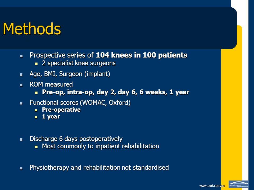 www.sori.com.au Methods Prospective series of 104 knees in 100 patients Prospective series of 104 knees in 100 patients 2 specialist knee surgeons 2 s