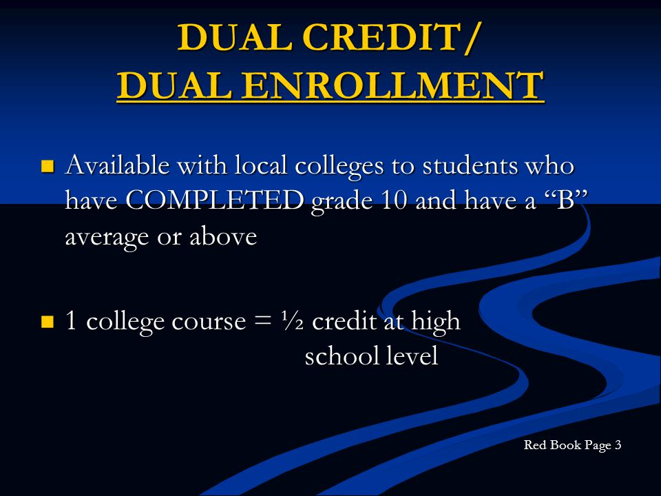 DUAL CREDIT/ DUAL ENROLLMENT Available with local colleges to students who have COMPLETED grade 10 and have a B average or above Available with local