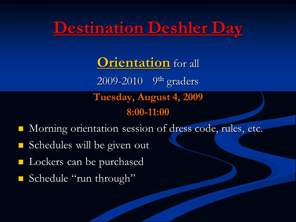 Destination Deshler Day Orientation for all 2009-2010 9 th graders Tuesday, August 4, 2009 8:00-11:00 Morning orientation session of dress code, rules