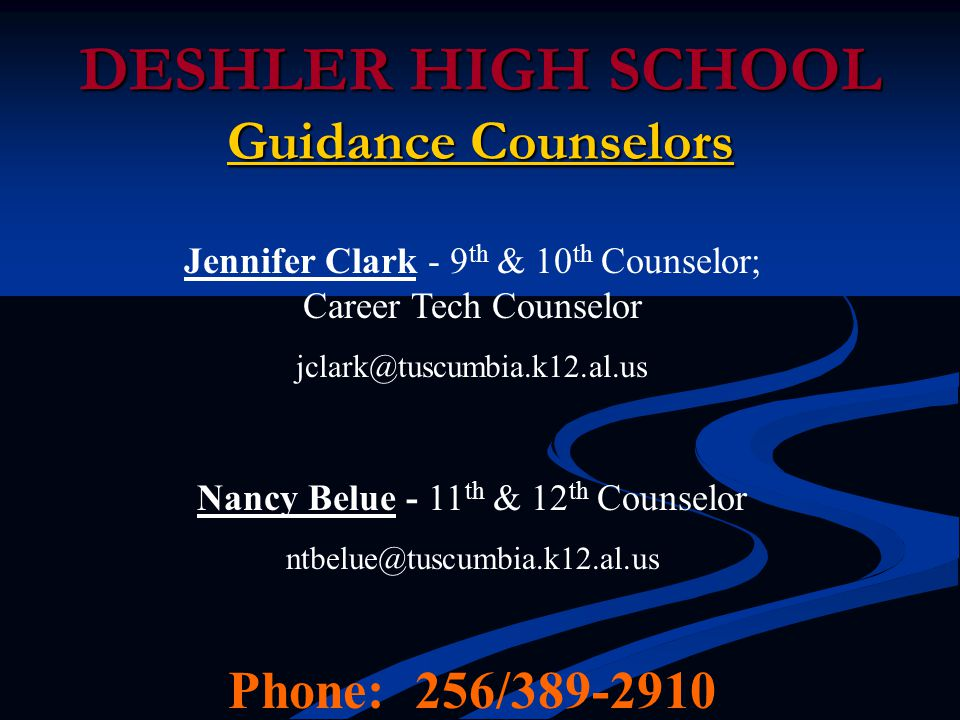 DESHLER HIGH SCHOOL Guidance Counselors Jennifer Clark - 9 th & 10 th Counselor; Career Tech Counselor jclark@tuscumbia.k12.al.us Nancy Belue - 11 th