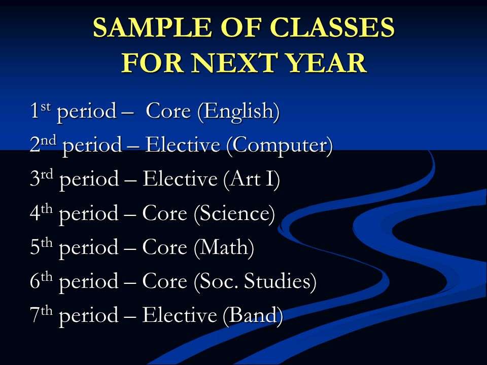 SAMPLE OF CLASSES FOR NEXT YEAR 1 st period – Core (English) 2 nd period – Elective (Computer) 3 rd period – Elective (Art I) 4 th period – Core (Scie