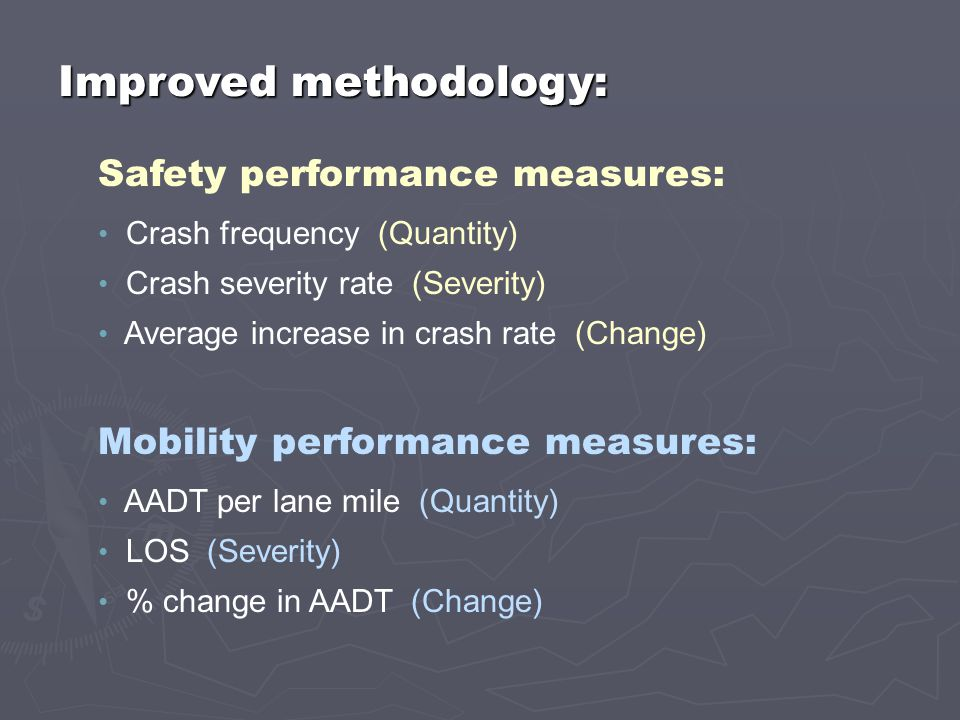 Crash frequency (Quantity) Crash severity rate (Severity) Average increase in crash rate (Change) Safety performance measures: Mobility performance measures: AADT per lane mile (Quantity) LOS (Severity) % change in AADT (Change) Improved methodology: