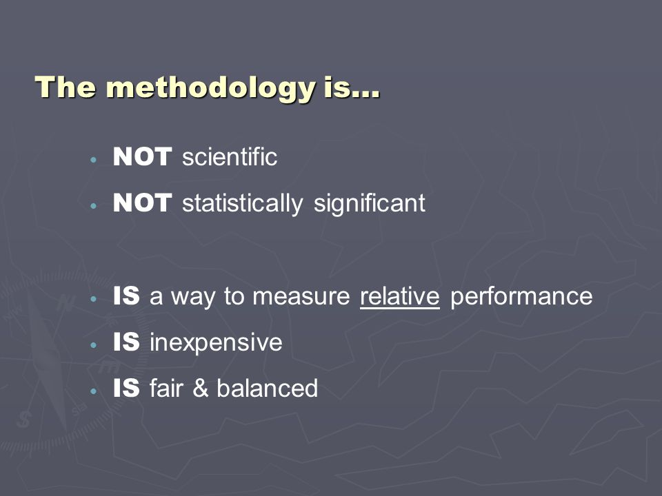 NOT scientific NOT statistically significant IS a way to measure relative performance IS inexpensive IS fair & balanced The methodology is…