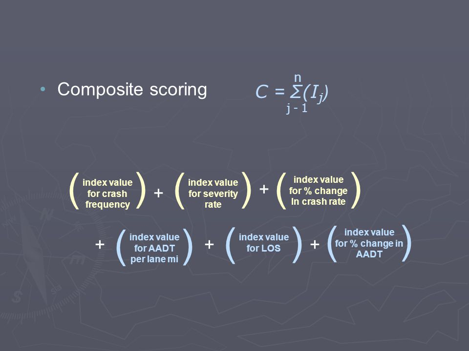 Composite scoring n C = Σ(I j ) j - 1 + index value for % change In crash rate ( ) index value for crash frequency ( ) index value for severity rate ( ) + index value for LOS ( ) index value for AADT per lane mi ( ) index value for % change in AADT ( ) +++