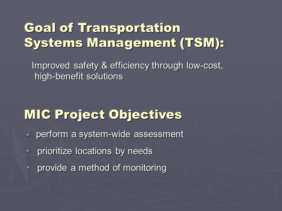 Goal of Transportation Systems Management (TSM): Improved safety & efficiency through low-cost, high-benefit solutions Improved safety & efficiency through low-cost, high-benefit solutions perform a system-wide assessment perform a system-wide assessment prioritize locations by needs prioritize locations by needs provide a method of monitoring provide a method of monitoring MIC Project Objectives