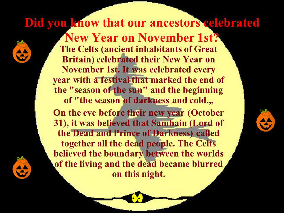 Did you know that our ancestors celebrated New Year on November 1st? The Celts (ancient inhabitants of Great Britain) celebrated their New Year on Nov