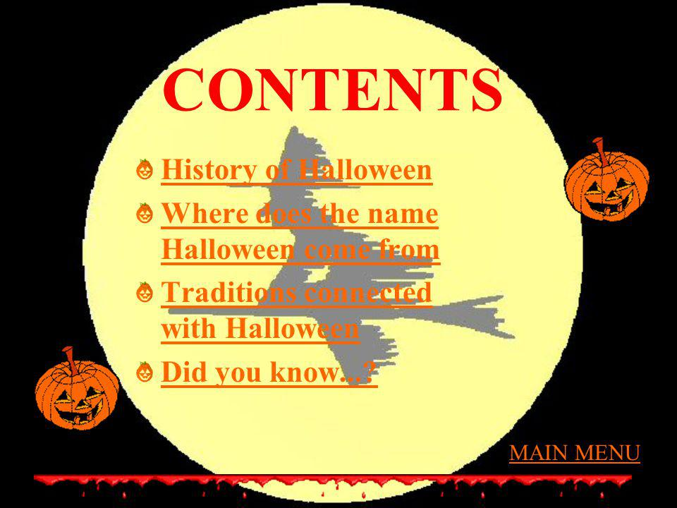 CONTENTS History of Halloween Where does the name Halloween come from Traditions connected with Halloween Did you know...? MAIN MENU