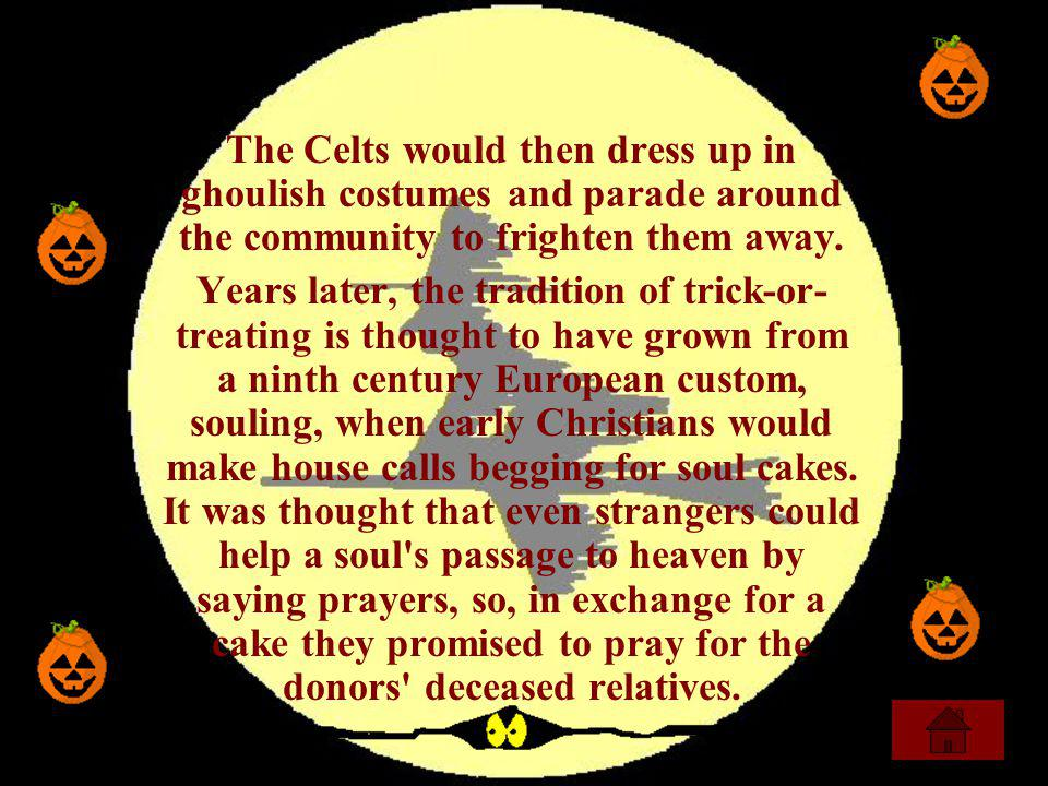 The Celts would then dress up in ghoulish costumes and parade around the community to frighten them away. Years later, the tradition of trick-or- trea