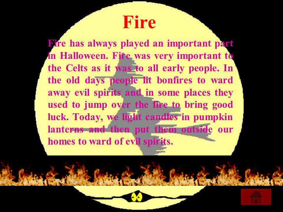 Fire Fire has always played an important part in Halloween. Fire was very important to the Celts as it was to all early people. In the old days people