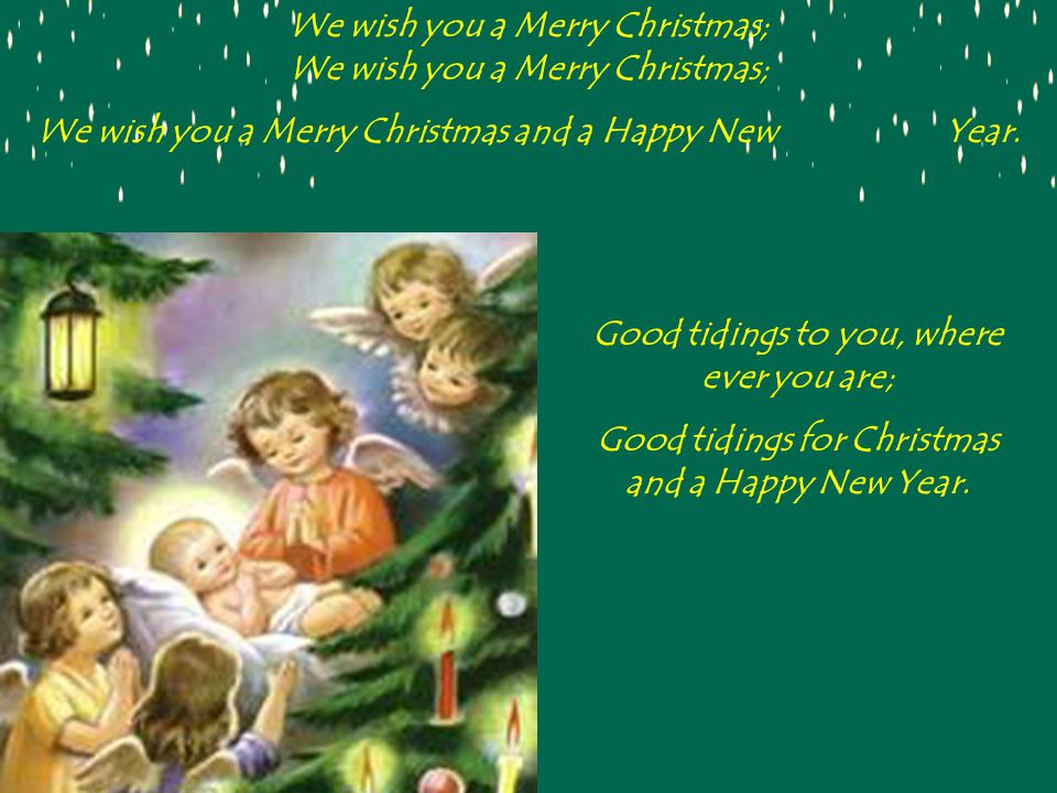 We wish you a Merry Christmas; We wish you a Merry Christmas; We wish you a Merry Christmas and a Happy New Year.