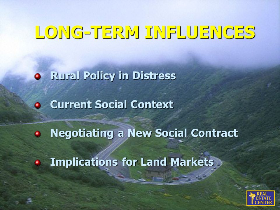 LONG-TERM INFLUENCES Rural Policy in Distress Rural Policy in Distress Current Social Context Current Social Context Negotiating a New Social Contract Negotiating a New Social Contract Implications for Land Markets Implications for Land Markets