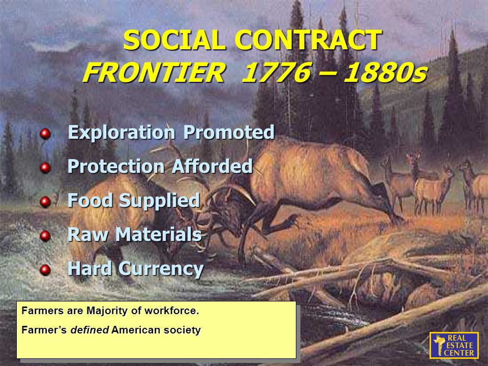 SOCIAL CONTRACT FRONTIER 1776 – 1880s Exploration Promoted Exploration Promoted Protection Afforded Protection Afforded Food Supplied Food Supplied Raw Materials Raw Materials Hard Currency Hard Currency Farmers are Majority of workforce.