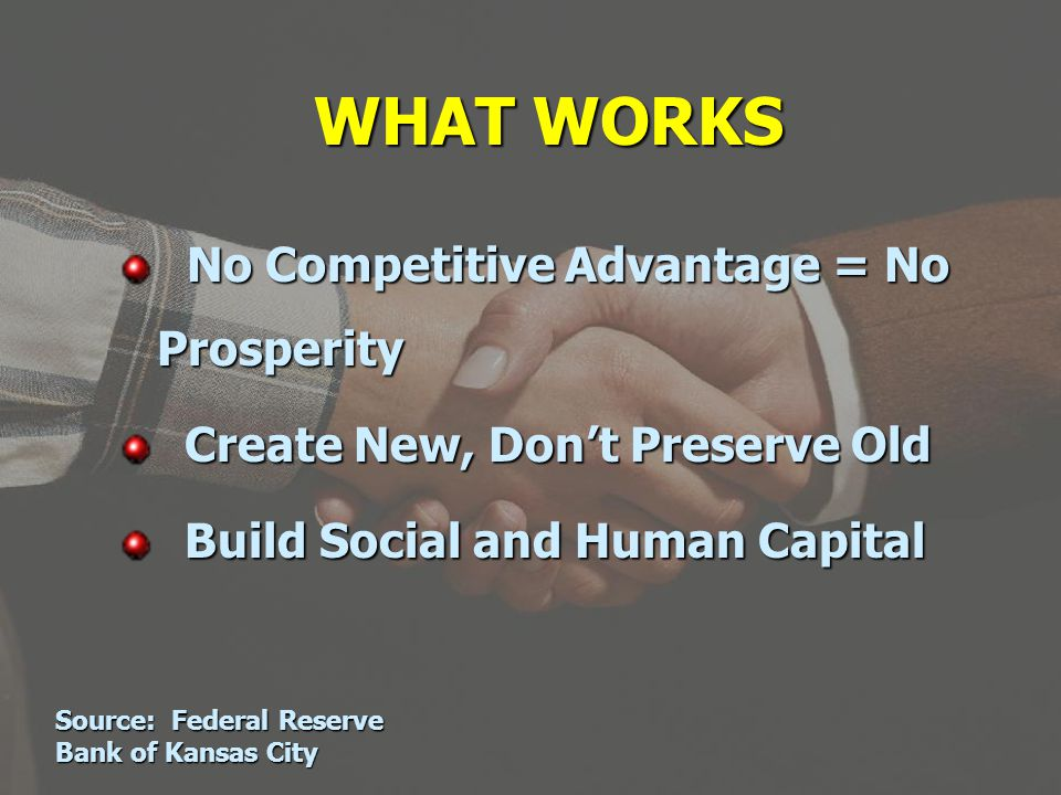 WHAT WORKS No Competitive Advantage = No Prosperity No Competitive Advantage = No Prosperity Create New, Dont Preserve Old Create New, Dont Preserve Old Build Social and Human Capital Build Social and Human Capital Source: Federal Reserve Bank of Kansas City