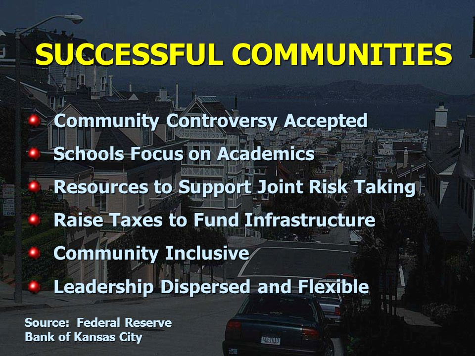 SUCCESSFUL COMMUNITIES Community Controversy Accepted Community Controversy Accepted Schools Focus on Academics Schools Focus on Academics Resources to Support Joint Risk Taking Resources to Support Joint Risk Taking Raise Taxes to Fund Infrastructure Raise Taxes to Fund Infrastructure Community Inclusive Community Inclusive Leadership Dispersed and Flexible Leadership Dispersed and Flexible Source: Federal Reserve Bank of Kansas City