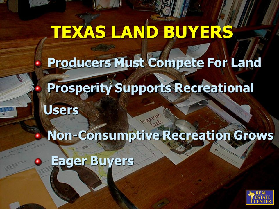 TEXAS LAND BUYERS Producers Must Compete For Land Producers Must Compete For Land Prosperity Supports Recreational Users Prosperity Supports Recreational Users Non-Consumptive Recreation Grows Non-Consumptive Recreation Grows Eager Buyers Eager Buyers