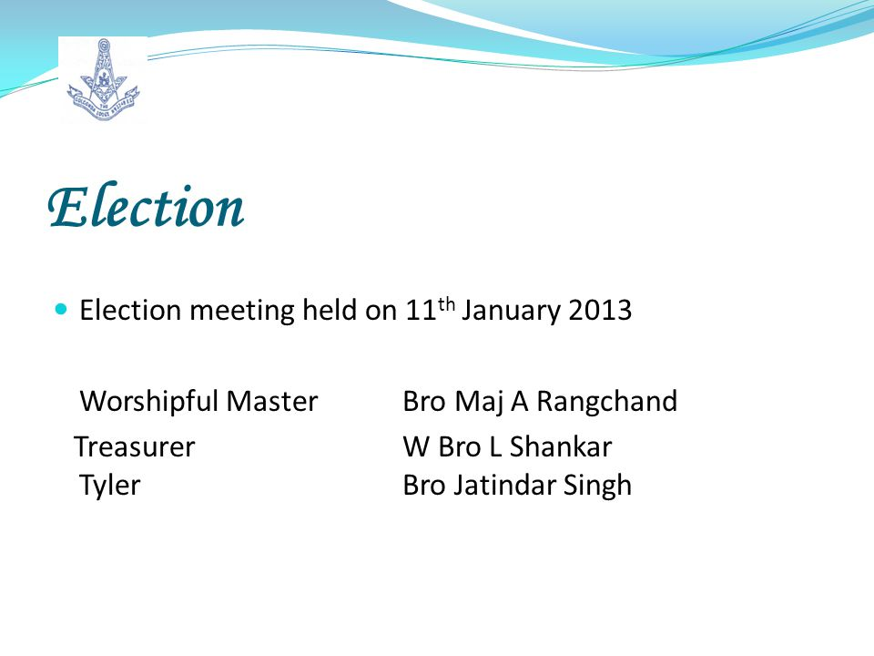 Election Election meeting held on 11 th January 2013 Worshipful Master Bro Maj A Rangchand Treasurer W Bro L Shankar TylerBro Jatindar Singh