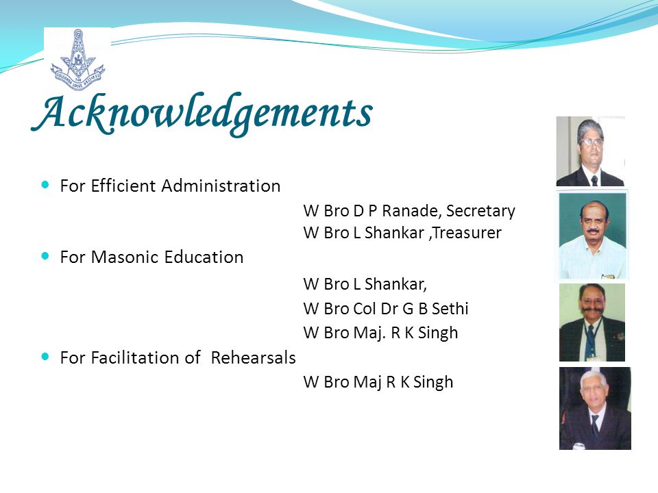 Acknowledgements For Efficient Administration W Bro D P Ranade, Secretary W Bro L Shankar,Treasurer For Masonic Education W Bro L Shankar, W Bro Col Dr G B Sethi W Bro Maj.