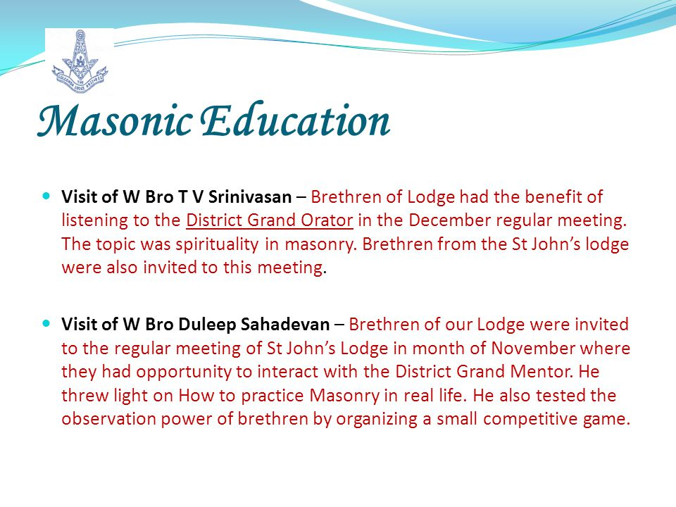 Masonic Education Visit of W Bro T V Srinivasan – Brethren of Lodge had the benefit of listening to the District Grand Orator in the December regular meeting.