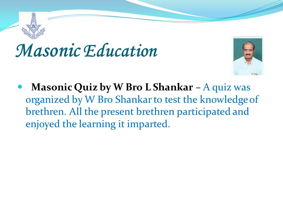 Masonic Education Masonic Quiz by W Bro L Shankar – A quiz was organized by W Bro Shankar to test the knowledge of brethren.