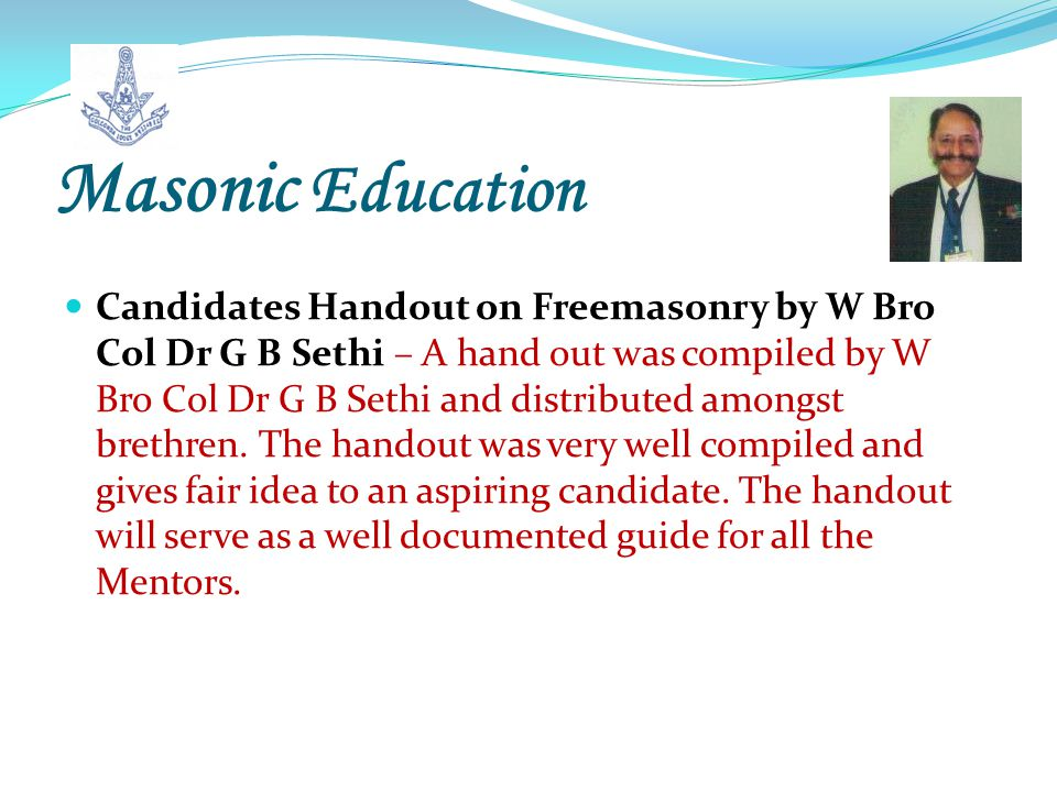 Masonic Education Candidates Handout on Freemasonry by W Bro Col Dr G B Sethi – A hand out was compiled by W Bro Col Dr G B Sethi and distributed amongst brethren.
