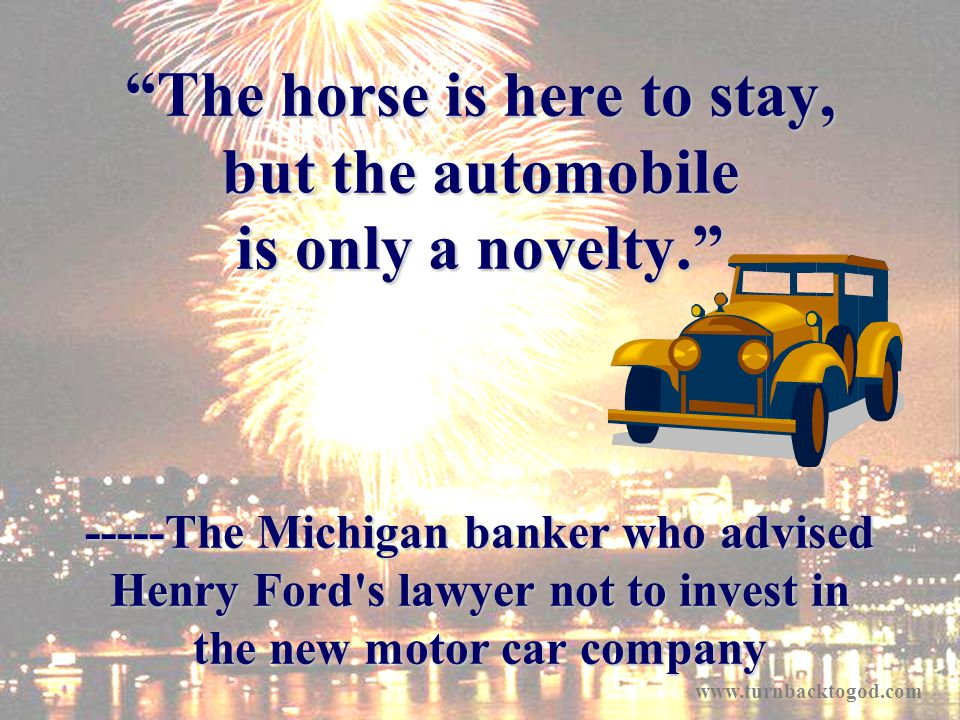 The horse is here to stay, but the automobile is only a novelty. -----The Michigan banker who advised Henry Ford's lawyer not to invest in the new mot