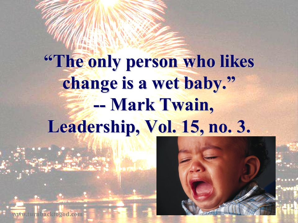 The only person who likes change is a wet baby. -- Mark Twain, Leadership, Vol.