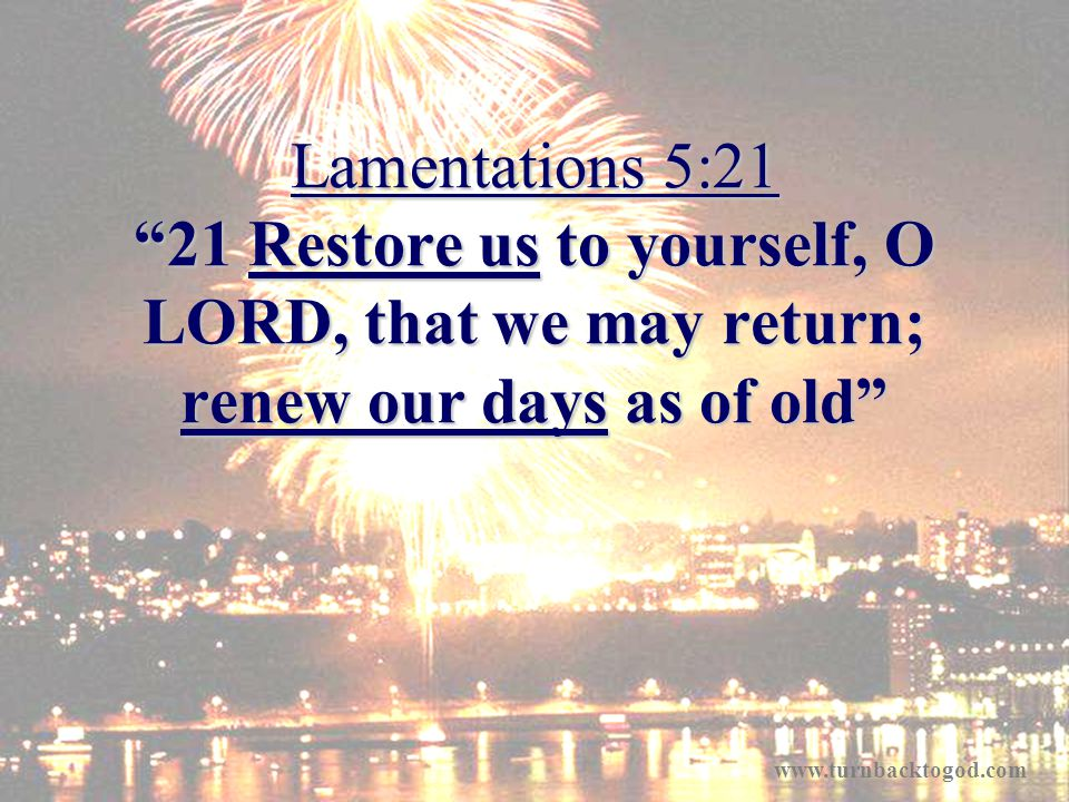 Lamentations 5:21 21 Restore us to yourself, O LORD, that we may return; renew our days as of old www.turnbacktogod.com