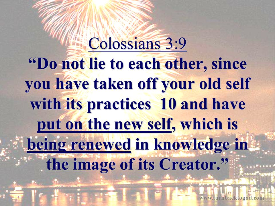 Colossians 3:9 Do not lie to each other, since you have taken off your old self with its practices 10 and have put on the new self, which is being renewed in knowledge in the image of its Creator.